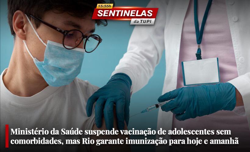 Ministério da Saúde suspende vacinação de adolescentes sem comorbidades, mas Rio garante imunização para hoje e amanhã Sentinelas da Tupi especial